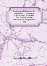 Indian architecture, its psychology, structure, and history from the first Muhannadan invasion to the present day