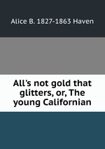 All`s not gold that glitters, or, The young Californian