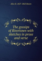 The gossips of Rivertown with sketches in prose and verse