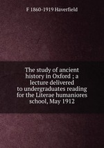 The study of ancient history in Oxford ; a lecture delivered to undergraduates reading for the Literae humaniores school, May 1912