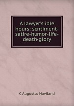 A lawyer`s idle hours: sentiment-satire-humor-life-death-glory