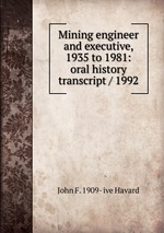 Mining engineer and executive, 1935 to 1981: oral history transcript / 1992