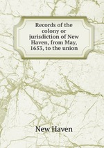 Records of the colony or jurisdiction of New Haven, from May, 1653, to the union