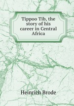 Tippoo Tib, the story of his career in Central Africa