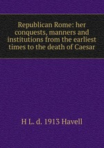 Republican Rome: her conquests, manners and institutions from the earliest times to the death of Caesar