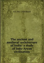 The ancient and medieval architecture of India: a study of Indo-Aryan civilisation