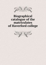 Biographical catalogue of the matriculates of Haverford college