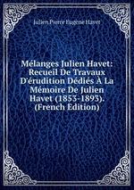 Mlanges Julien Havet: Recueil De Travaux D`rudition Ddis La Mmoire De Julien Havet (1853-1893). (French Edition)