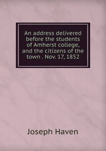 An address delivered before the students of Amherst college, and the citizens of the town . Nov. 17, 1852