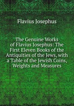 The Genuine Works of Flavius Josephus: The First Eleven Books of the Antiquities of the Jews, with a Table of the Jewish Coins, Weights and Measures