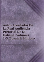 Autos Acordados De La Real Audiencia Pretorial De La Habana, Volumes 1-3 (Spanish Edition)