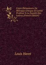 Cours lmentaire De Mtrique Grecque Et Latine Profess La Facult Des Lettres (French Edition)