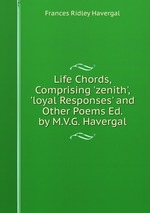 Life Chords, Comprising `zenith`, `loyal Responses` and Other Poems Ed. by M.V.G. Havergal