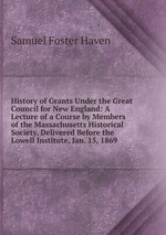 History of Grants Under the Great Council for New England: A Lecture of a Course by Members of the Massachusetts Historical Society, Delivered Before the Lowell Institute, Jan. 15, 1869