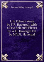 Life Echoes Verse by F.R. Havergal, with a Few Selected Pieces by W.H. Havergal Ed. by M.V.G. Havergal