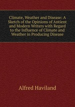 Climate, Weather and Disease: A Sketch of the Opinions of Antient and Modern Writers with Regard to the Influence of Climate and Weather in Producing Disease