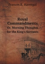 Royal Commandments. Or, Morning Thoughts for the King`s Servants