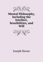 Mental Philosophy, Including the Intellect, Sensibilities, and Will