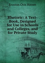 Rhetoric. A Text-Book, Designed for Use in Schools and Colleges, and for Private Study