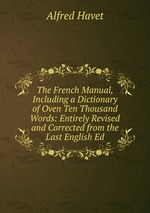 The French Manual, Including a Dictionary of Oven Ten Thousand Words: Entirely Revised and Corrected from the Last English Ed