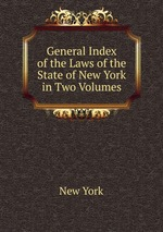General Index of the Laws of the State of New York in Two Volumes
