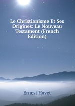 Le Christianisme Et Ses Origines: Le Nouveau Testament (French Edition)