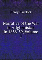 Narrative of the War in Affghanistan in 1838-39, Volume 1