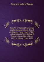 Reports of Cases Determined in the Supreme Court, Court of Chancery and Court of Vice Admiralty of Prince Edward Island: From Hilary Term, 1850 to Hilary Term, 1872