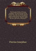 The Genuine Works of Flavius Josephus: The Seven Books of the Jewish War, with Two Books Against Apion, and a Discourse Concerning Hades, to Which Are . Baptist, James the Just, and God`s Command T