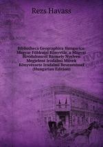 Bibliotheca Geographica Hungarica: Magyar Fldrajzi Knyvtr. a Magyar Birodalomrl Brmely Nyelven Megjelent Irodalmi Mvek Knyvszete Irodalmi Bevezetssel (Hungarian Edition)