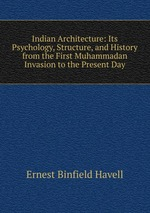 Indian Architecture: Its Psychology, Structure, and History from the First Muhammadan Invasion to the Present Day