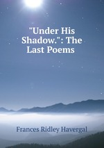 """""""Under His Shadow."""": The Last Poems"""