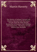 The History of Ireland, Ancient and Modern: Derived from Our Native Annals, from the Most Recent Researches of Eminent Irish Scholars and Antiquaries, . Resources of Irish History Now Available