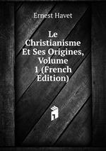 Le Christianisme Et Ses Origines, Volume 1 (French Edition)