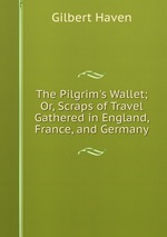 The Pilgrim`s Wallet; Or, Scraps of Travel Gathered in England, France, and Germany