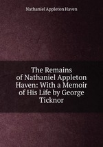 The Remains of Nathaniel Appleton Haven: With a Memoir of His Life by George Ticknor