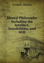 Mental Philosophy Including the Intellect, Sensibilities, and Will