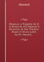 Regulus. a Tragedy: As It Is Acted by His Majesty`S Servants, at the Theatre-Royal in Drury-Lane. by Mr. Havard, .
