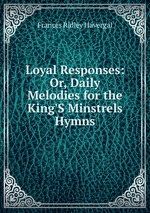 Loyal Responses: Or, Daily Melodies for the King`S Minstrels Hymns