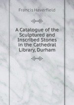 A Catalogue of the Sculptured and Inscribed Stones in the Cathedral Library, Durham