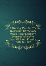 A Working Plan For The Woodlands Of The New Haven Water Company, Prepared After Five Years Of Forest Practice, 1908 To 1912