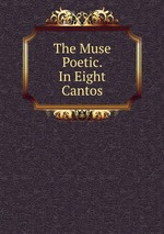 The Muse Poetic. In Eight Cantos