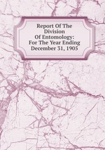Report Of The Division Of Entomology: For The Year Ending December 31, 1905