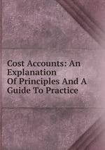 Cost Accounts: An Explanation Of Principles And A Guide To Practice