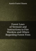 Forest Laws of Vermont and Instructions to Fire Wardens and Others Regarding Forest Fires