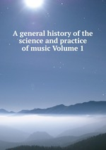 A general history of the science and practice of music Volume 1