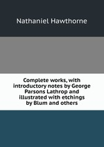 Complete works, with introductory notes by George Parsons Lathrop and illustrated with etchings by Blum and others