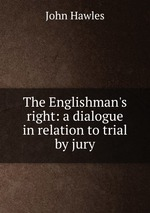The Englishman`s right: a dialogue in relation to trial by jury