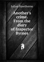 Another`s crime. From the diary of Inspector Byrnes
