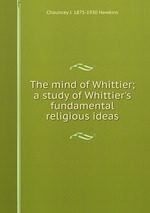 The mind of Whittier; a study of Whittier`s fundamental religious ideas